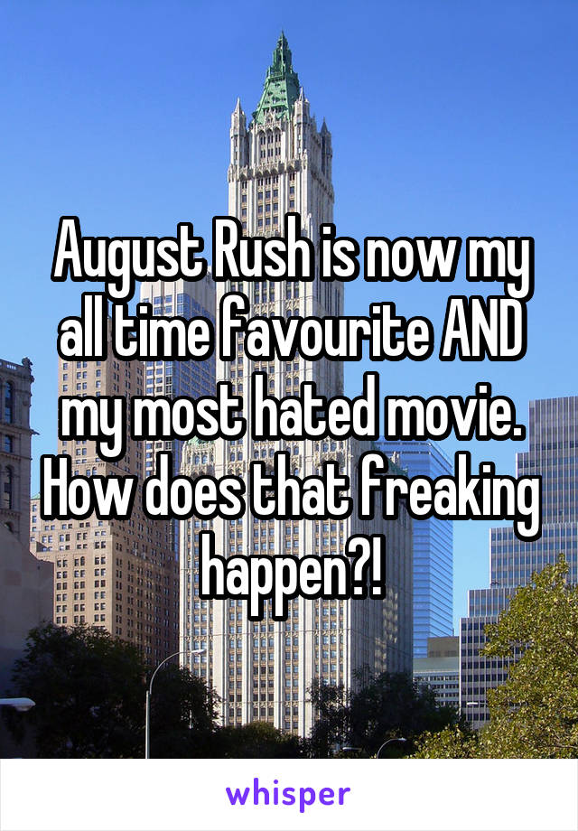 August Rush is now my all time favourite AND my most hated movie. How does that freaking happen?!