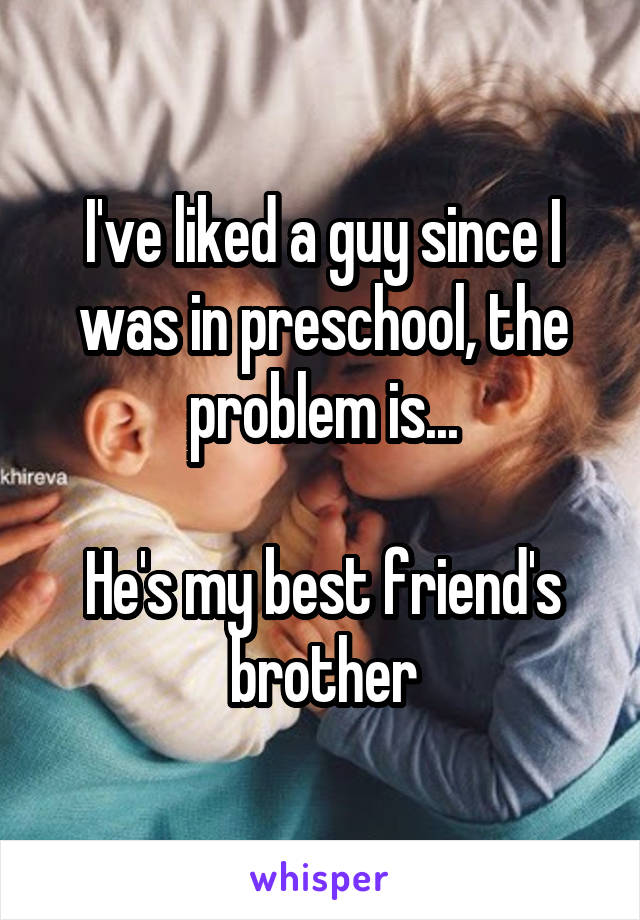 I've liked a guy since I was in preschool, the problem is...  He's my best friend's brother