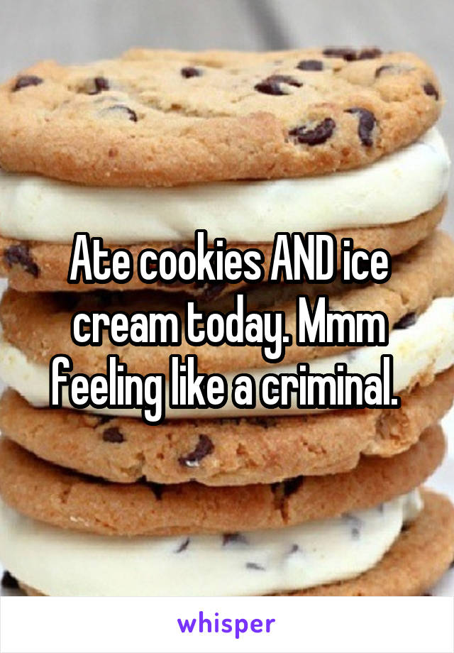Ate cookies AND ice cream today. Mmm feeling like a criminal.
