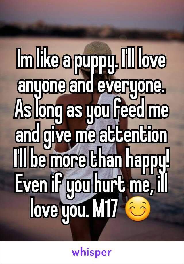 Im like a puppy. I'll love anyone and everyone. As long as you feed me and give me attention I'll be more than happy! Even if you hurt me, ill love you. M17 😊