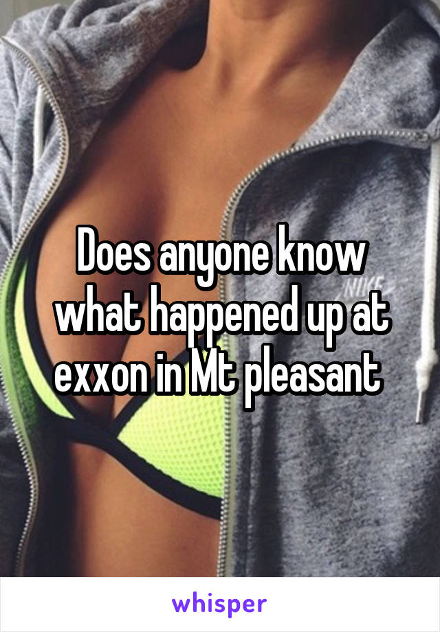 Does anyone know what happened up at exxon in Mt pleasant