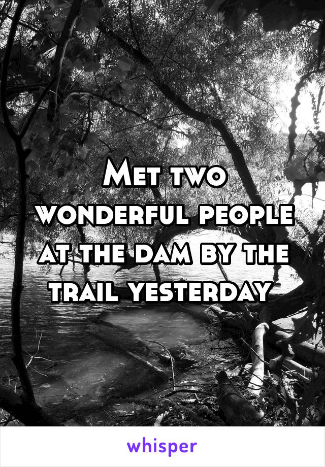 Met two wonderful people at the dam by the trail yesterday