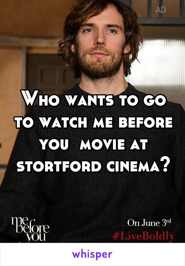 Who wants to go to watch me before you  movie at stortford cinema?