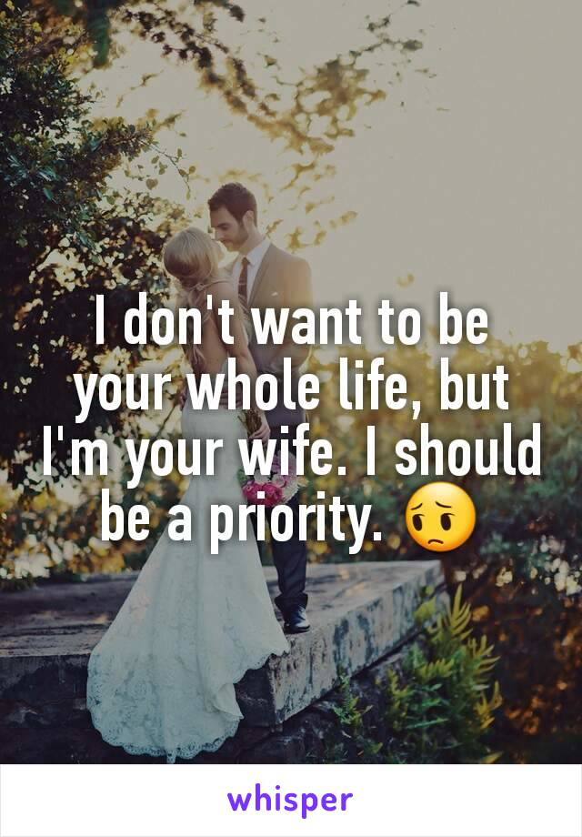 I don't want to be your whole life, but I'm your wife. I should be a priority. 😔