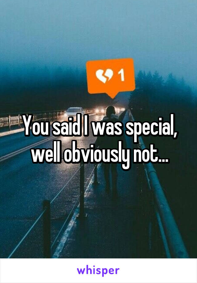 You said I was special, well obviously not...