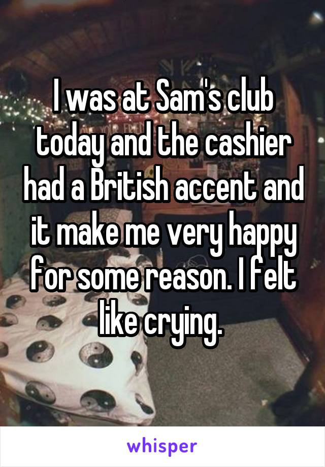 I was at Sam's club today and the cashier had a British accent and it make me very happy for some reason. I felt like crying.