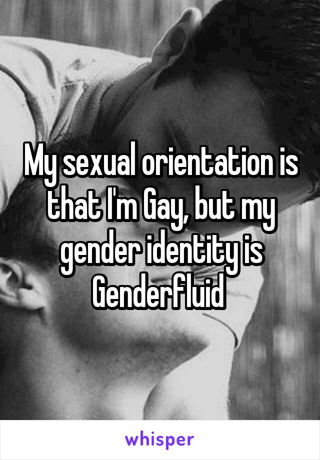 My sexual orientation is that I'm Gay, but my gender identity is Genderfluid