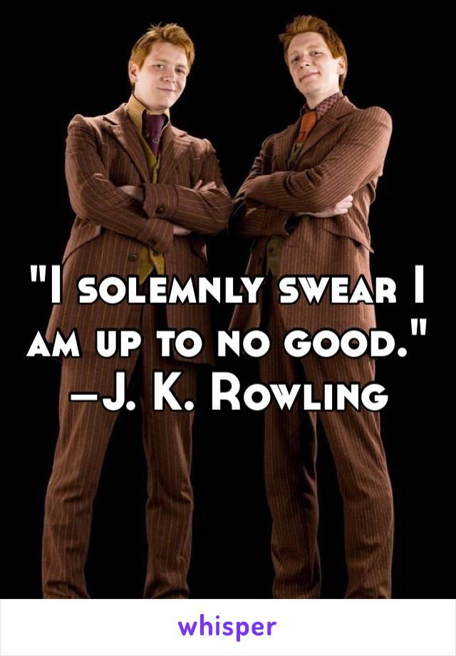 """I solemnly swear I am up to no good."" –J. K. Rowling"