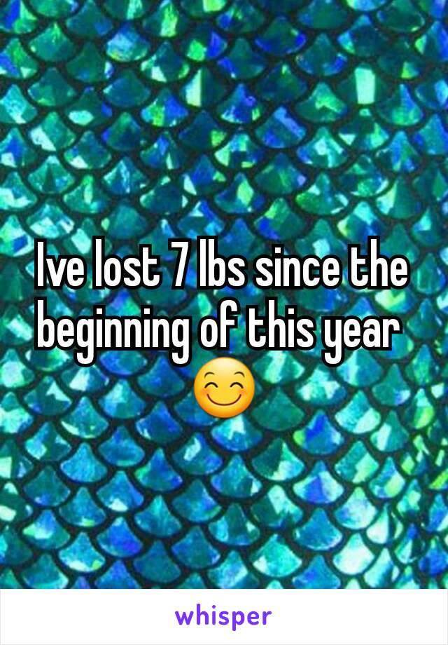 Ive lost 7 lbs since the beginning of this year  😊
