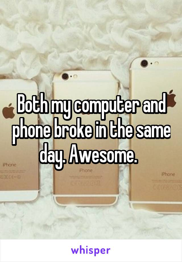 Both my computer and phone broke in the same day. Awesome.