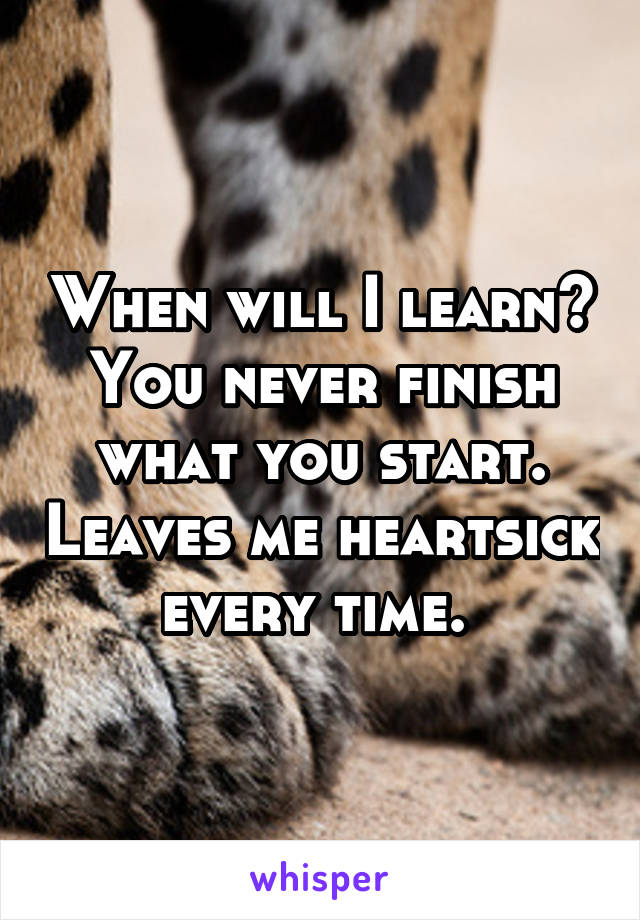 When will I learn? You never finish what you start. Leaves me heartsick every time.