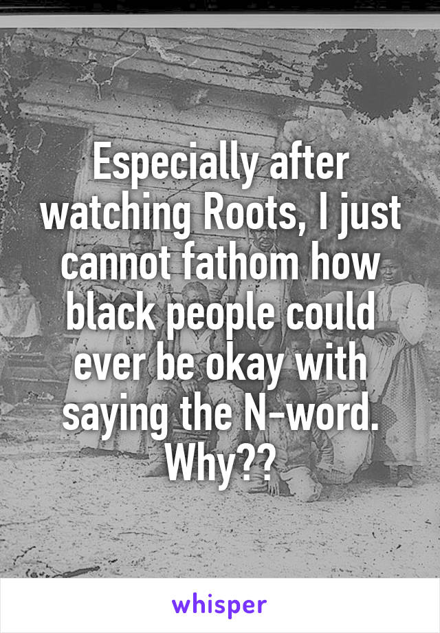 Especially after watching Roots, I just cannot fathom how black people could ever be okay with saying the N-word. Why??