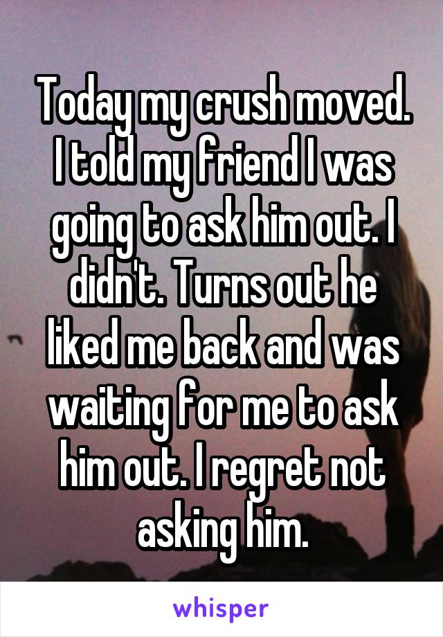 Today my crush moved. I told my friend I was going to ask him out. I didn't. Turns out he liked me back and was waiting for me to ask him out. I regret not asking him.