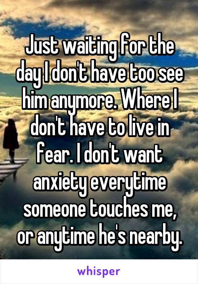 Just waiting for the day I don't have too see him anymore. Where I don't have to live in fear. I don't want anxiety everytime someone touches me, or anytime he's nearby.