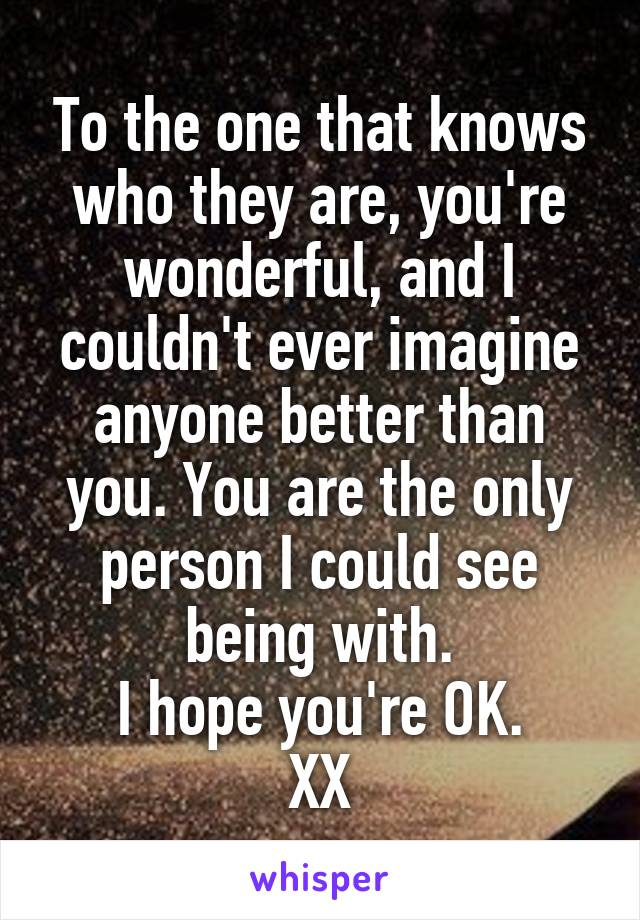 To the one that knows who they are, you're wonderful, and I couldn't ever imagine anyone better than you. You are the only person I could see being with. I hope you're OK. XX