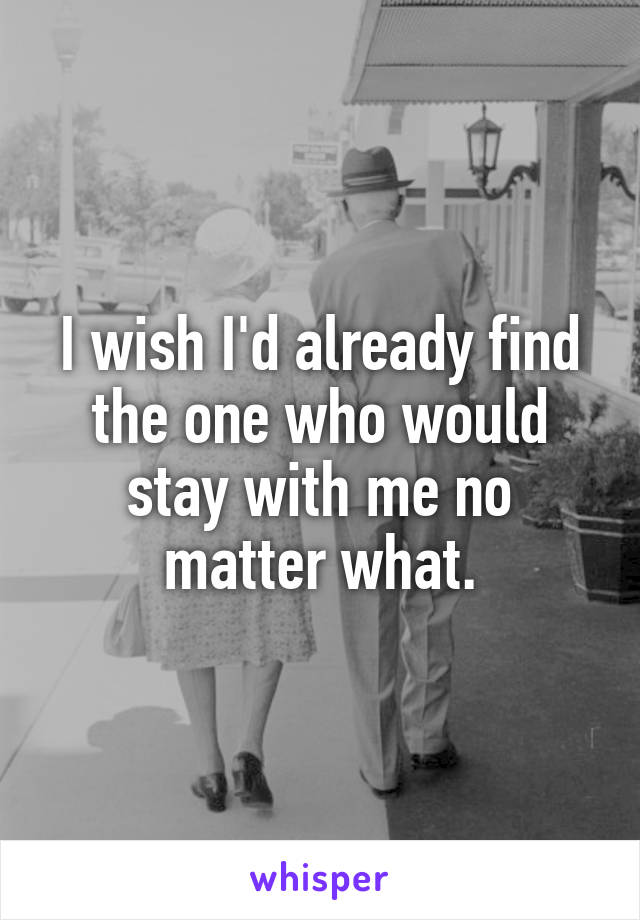 I wish I'd already find the one who would stay with me no matter what.
