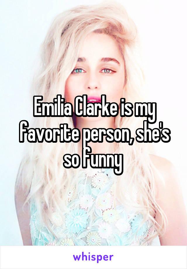 Emilia Clarke is my favorite person, she's so funny