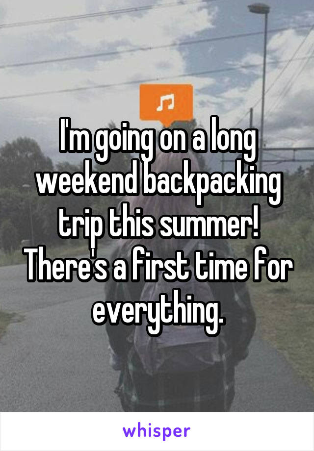 I'm going on a long weekend backpacking trip this summer! There's a first time for everything.