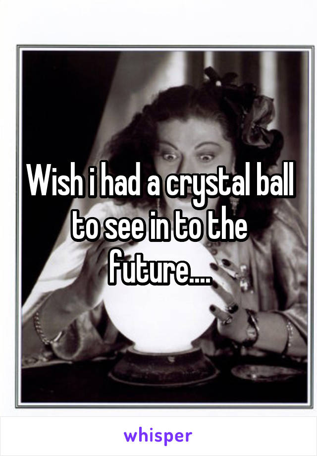 Wish i had a crystal ball to see in to the future....