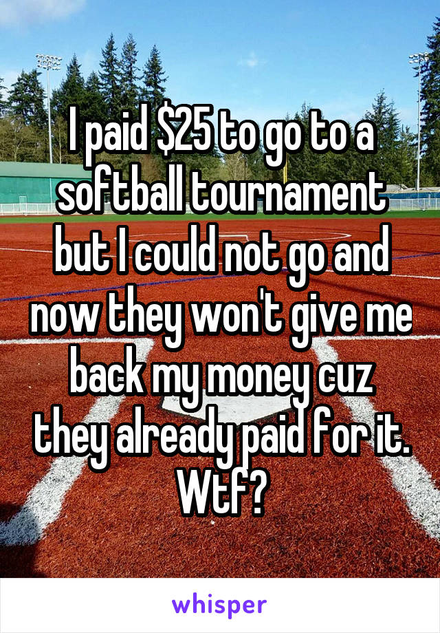 I paid $25 to go to a softball tournament but I could not go and now they won't give me back my money cuz they already paid for it. Wtf?