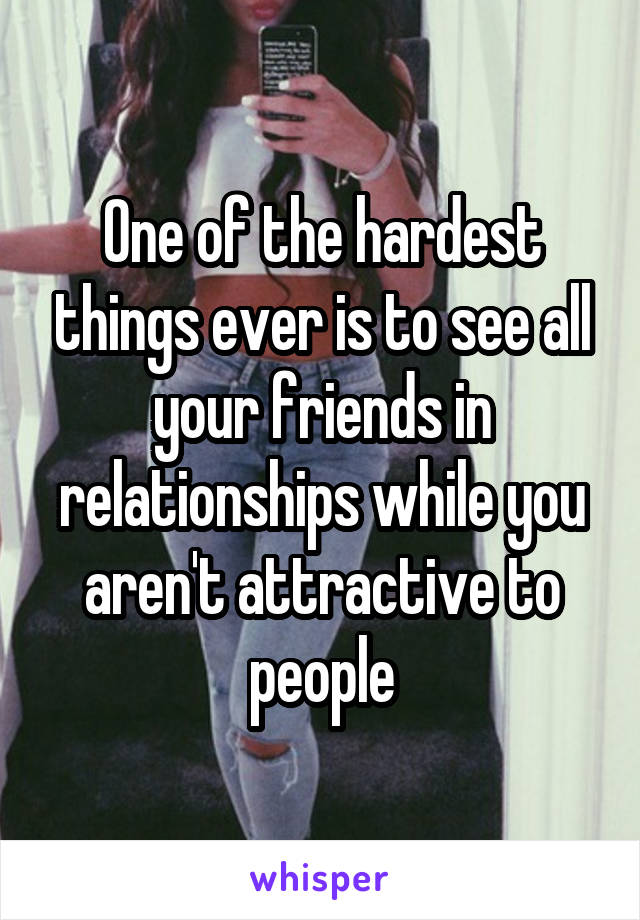 One of the hardest things ever is to see all your friends in relationships while you aren't attractive to people