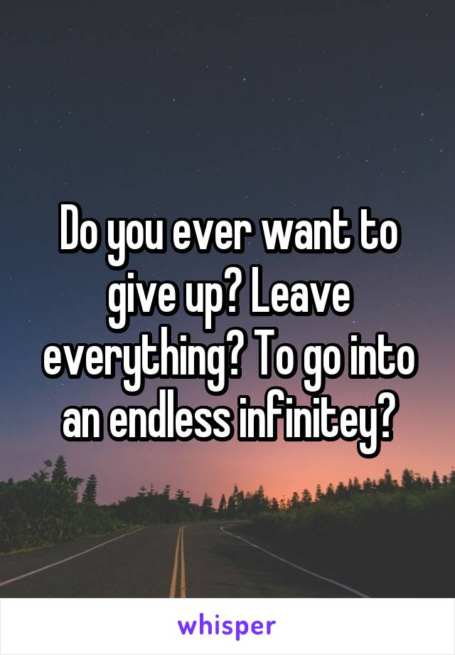 Do you ever want to give up? Leave everything? To go into an endless infinitey?
