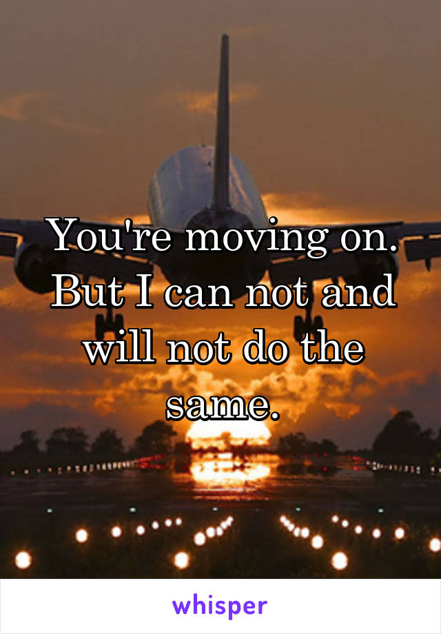 You're moving on. But I can not and will not do the same.
