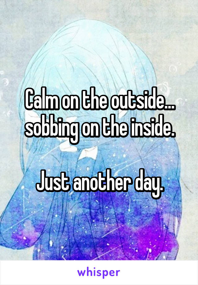 Calm on the outside... sobbing on the inside.  Just another day.