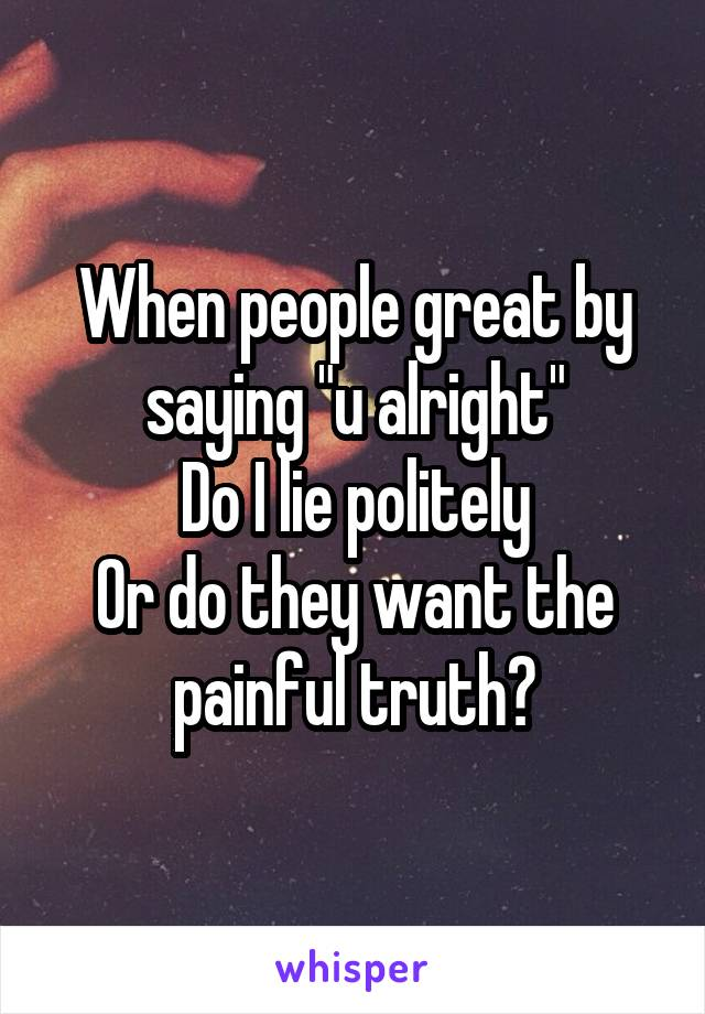 "When people great by saying ""u alright"" Do I lie politely Or do they want the painful truth?"