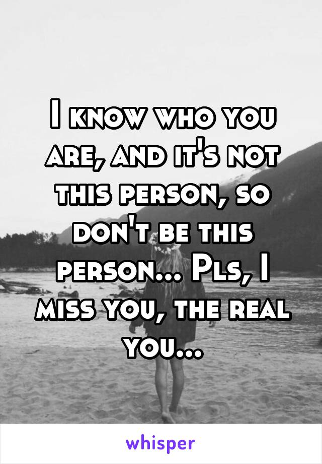 I know who you are, and it's not this person, so don't be this person... Pls, I miss you, the real you...