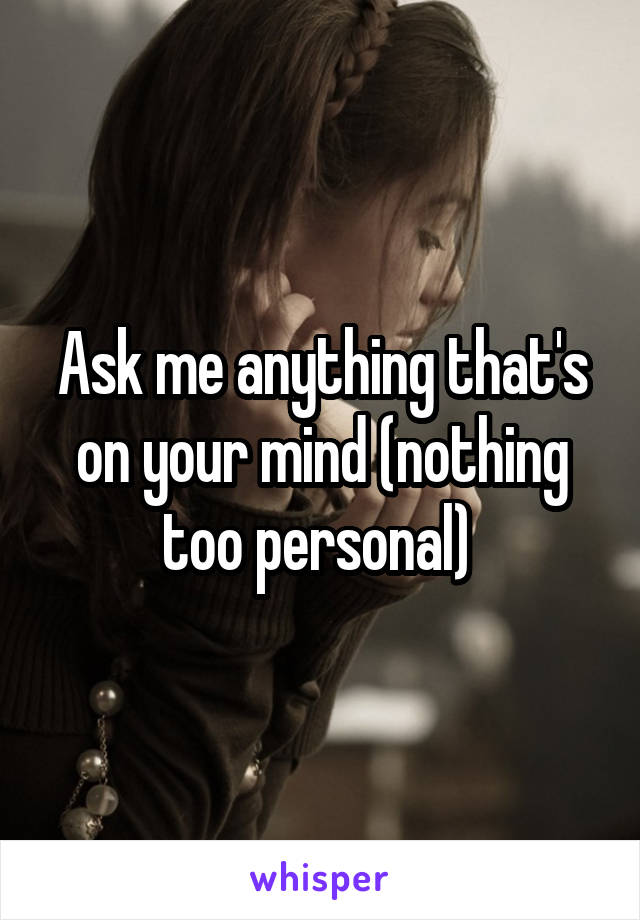 Ask me anything that's on your mind (nothing too personal)