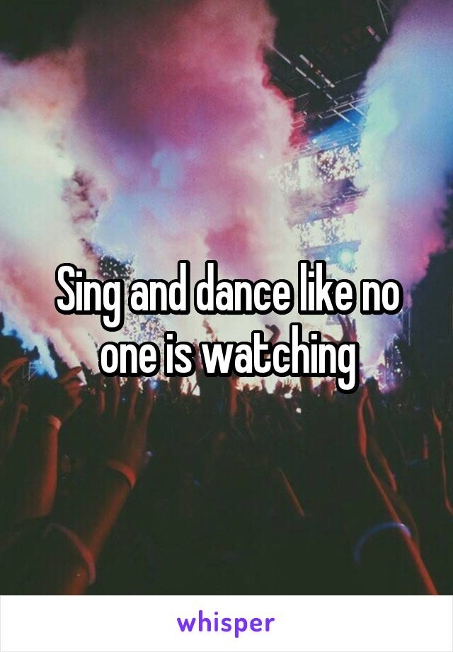 Sing and dance like no one is watching