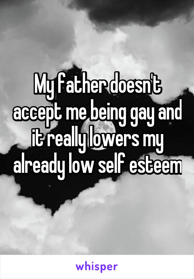 My father doesn't accept me being gay and it really lowers my already low self esteem