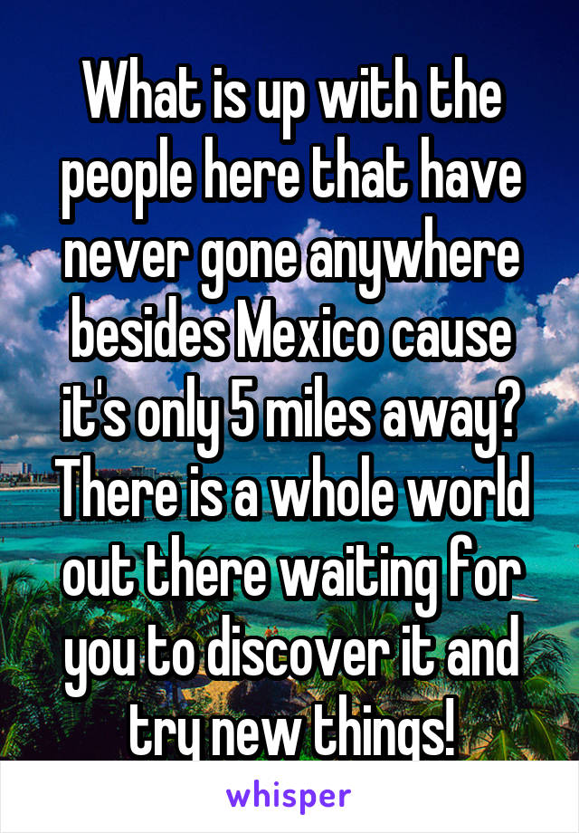 What is up with the people here that have never gone anywhere besides Mexico cause it's only 5 miles away? There is a whole world out there waiting for you to discover it and try new things!