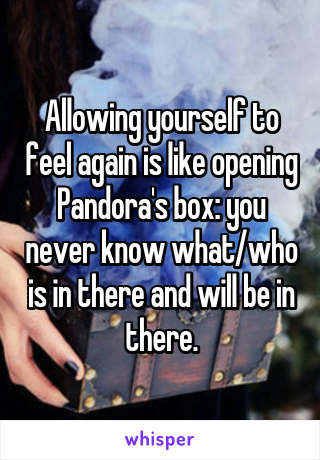 Allowing yourself to feel again is like opening Pandora's box: you never know what/who is in there and will be in there.