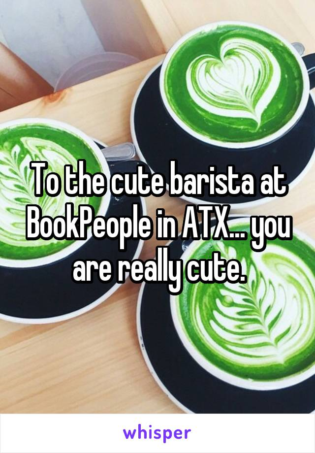 To the cute barista at BookPeople in ATX... you are really cute.