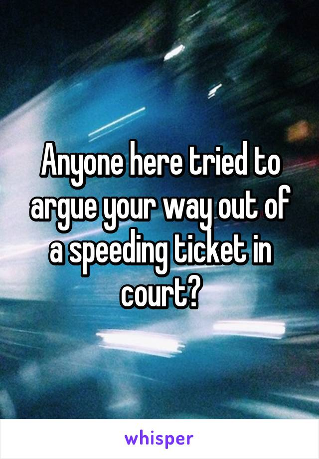 Anyone here tried to argue your way out of a speeding ticket in court?
