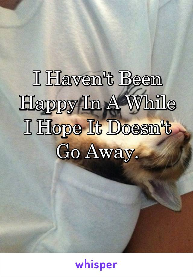 I Haven't Been Happy In A While I Hope It Doesn't Go Away.