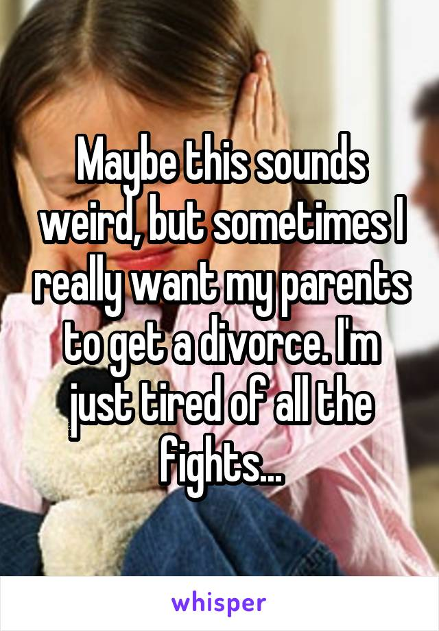 Maybe this sounds weird, but sometimes I really want my parents to get a divorce. I'm just tired of all the fights...