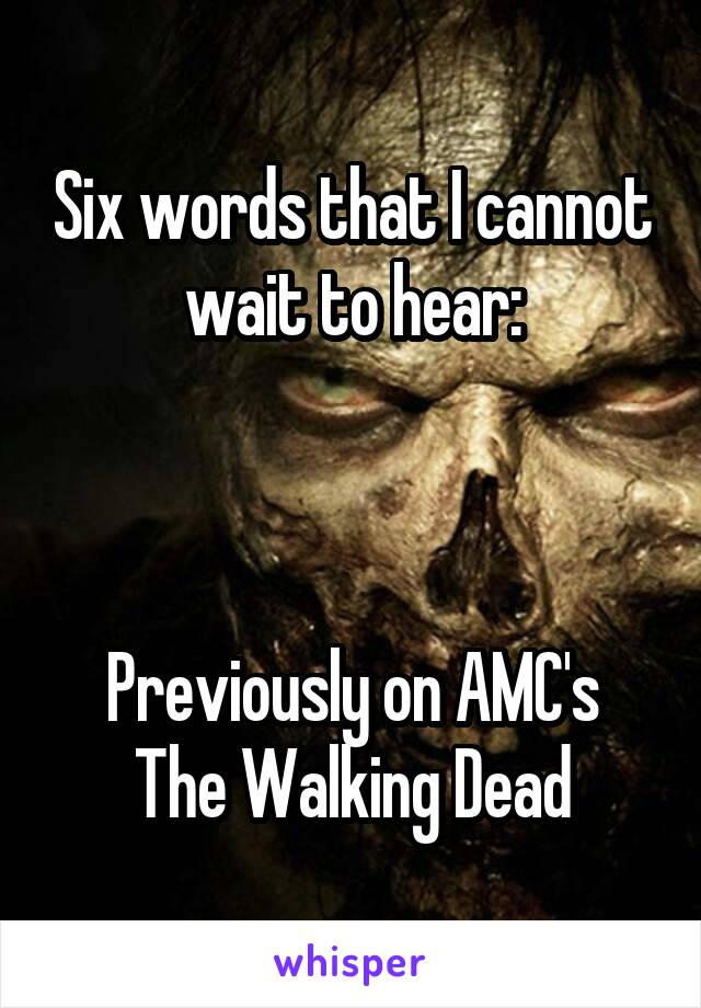 Six words that I cannot wait to hear:    Previously on AMC's The Walking Dead
