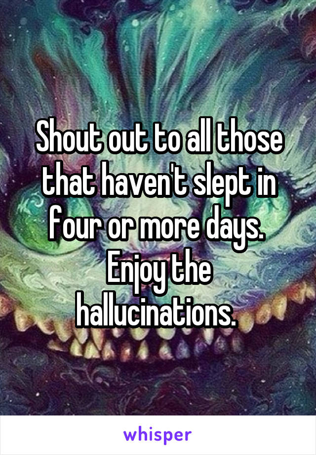 Shout out to all those that haven't slept in four or more days.  Enjoy the hallucinations.
