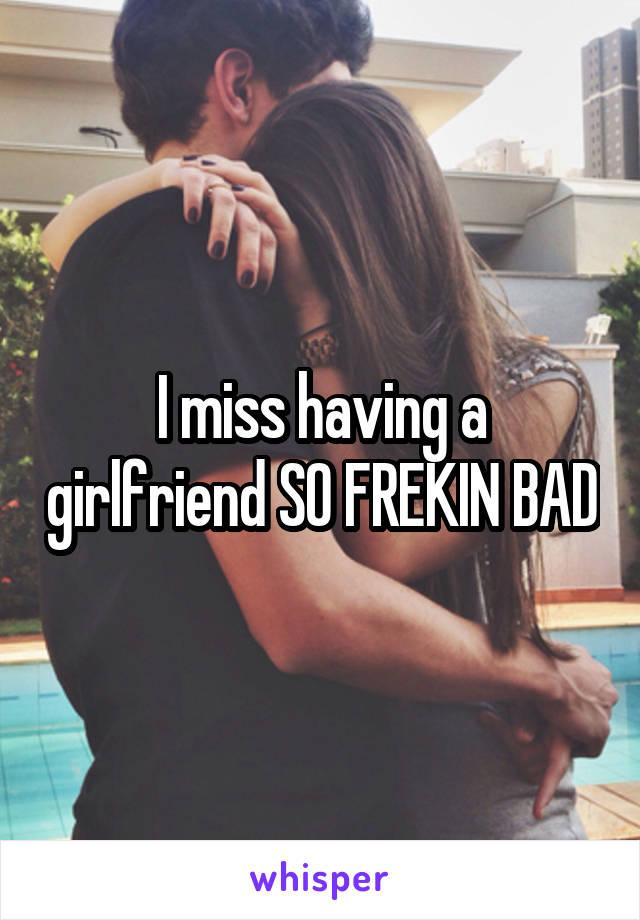 I miss having a girlfriend SO FREKIN BAD