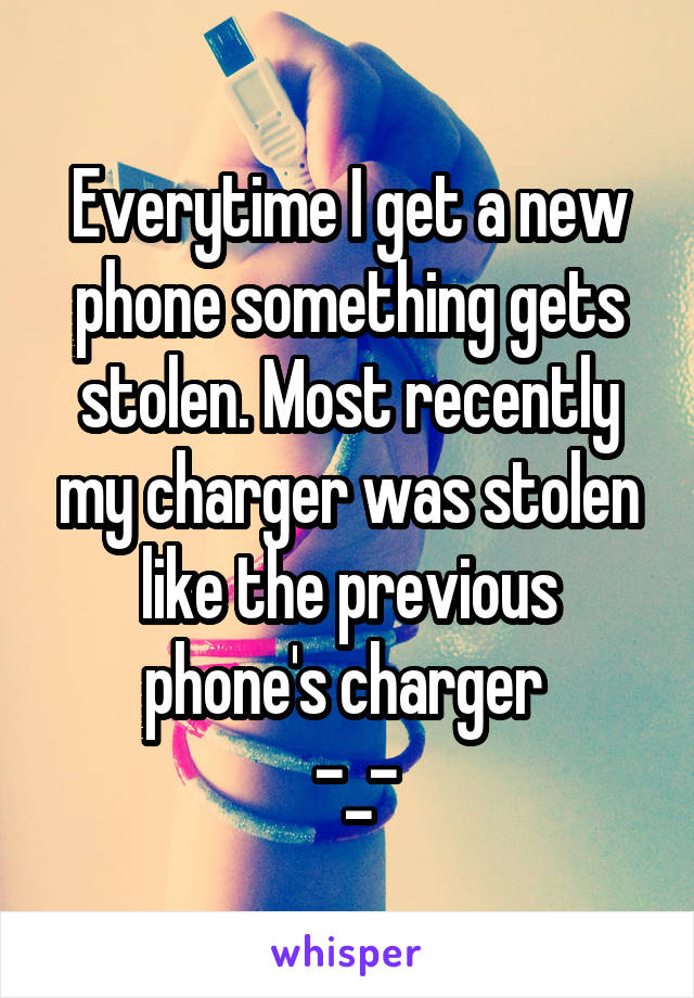 Everytime I get a new phone something gets stolen. Most recently my charger was stolen like the previous phone's charger   -_-