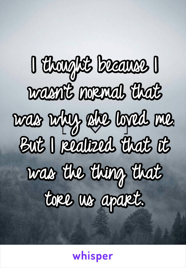 I thought because I wasn't normal that was why she loved me. But I realized that it was the thing that tore us apart.