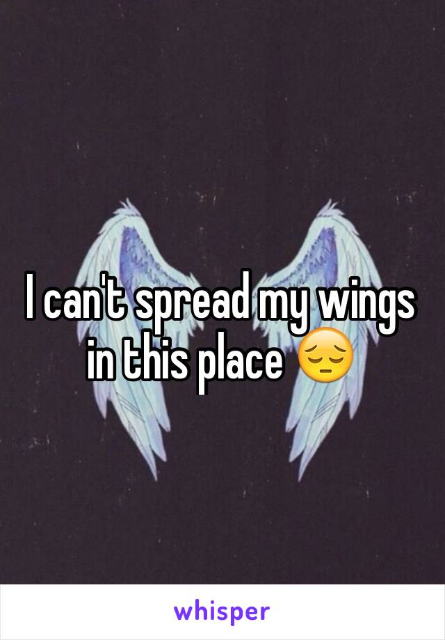 I can't spread my wings in this place 😔