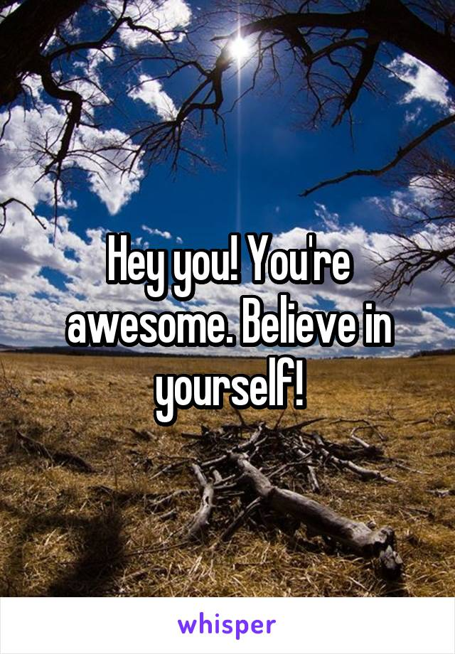 Hey you! You're awesome. Believe in yourself!