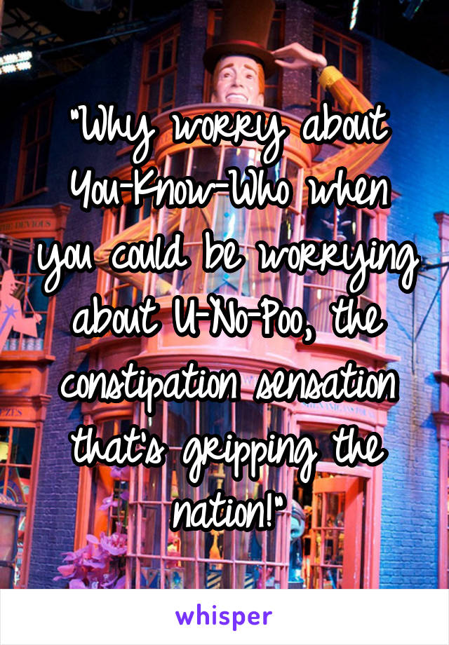 """""""Why worry about You-Know-Who when you could be worrying about U-No-Poo, the constipation sensation that's gripping the nation!"""""""