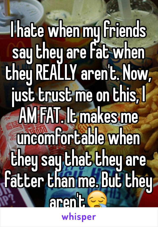 I hate when my friends say they are fat when they REALLY aren't. Now, just trust me on this, I AM FAT. It makes me uncomfortable when they say that they are fatter than me. But they aren't😪