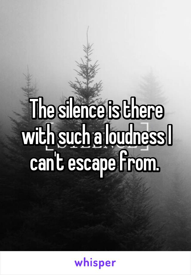 The silence is there with such a loudness I can't escape from.