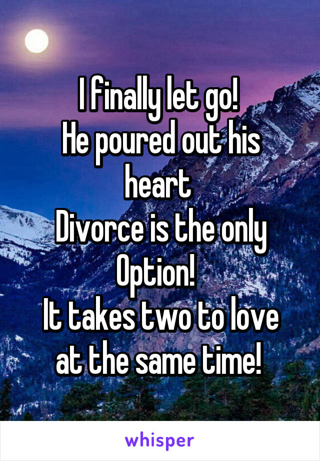 I finally let go!  He poured out his heart  Divorce is the only Option!   It takes two to love at the same time!